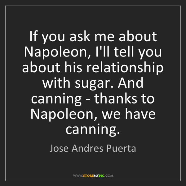 Jose Andres Puerta: If you ask me about Napoleon, I'll tell you about his...