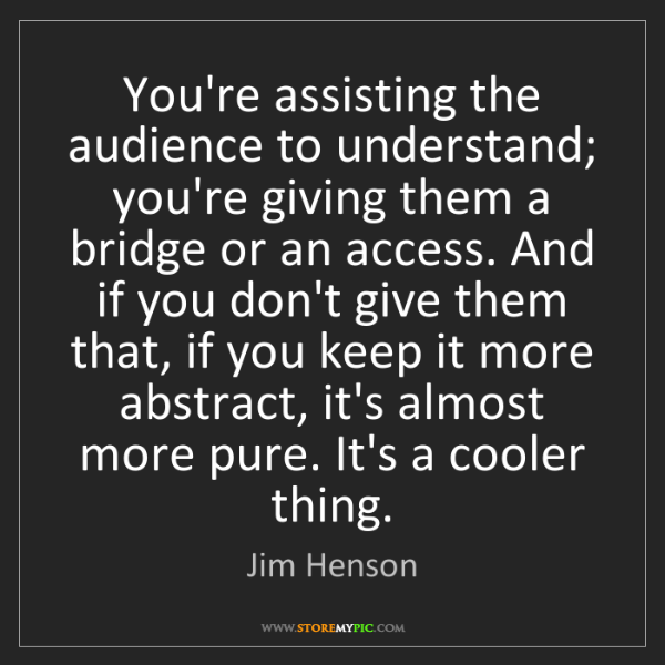 Jim Henson: You're assisting the audience to understand; you're giving...