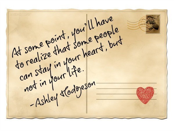 At some point youll have to realize that some people can stay in your heart but not in your life