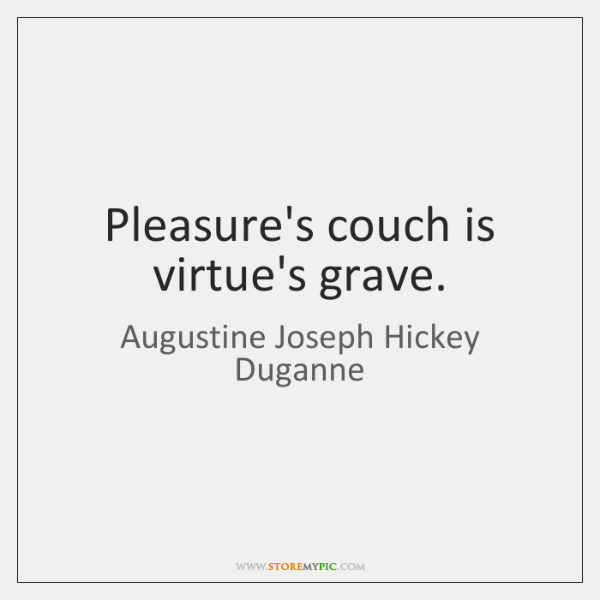 Pleasure's couch is virtue's grave.