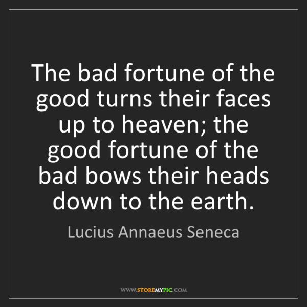 Lucius Annaeus Seneca: The bad fortune of the good turns their faces up to heaven;...