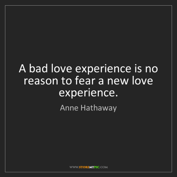 Anne Hathaway: A bad love experience is no reason to fear a new love...