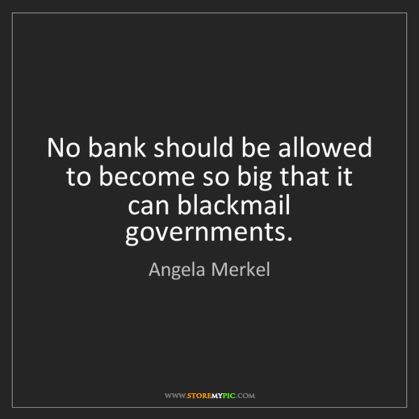 Angela Merkel: No bank should be allowed to become so big that it can...