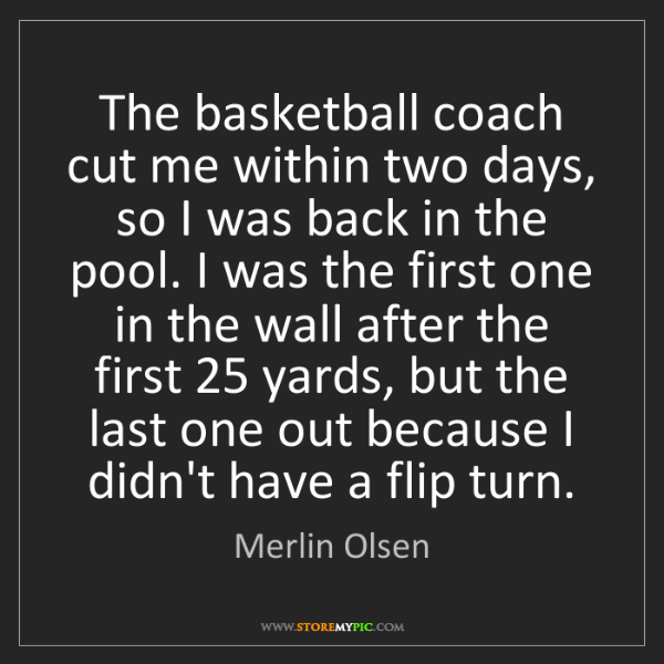 Merlin Olsen: The basketball coach cut me within two days, so I was...