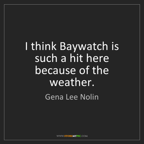 Gena Lee Nolin: I think Baywatch is such a hit here because of the weather.