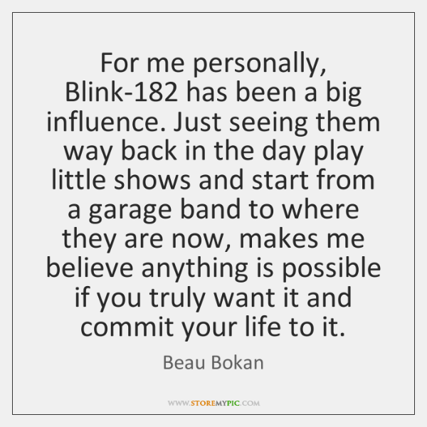 For me personally, Blink-182 has been a big influence. Just seeing them ...