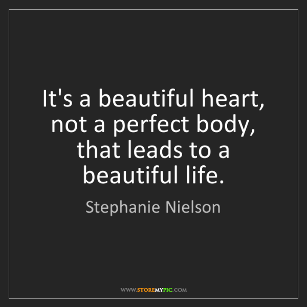 Stephanie Nielson: It's a beautiful heart, not a perfect body, that leads...