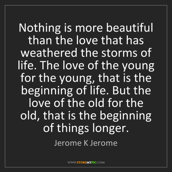 Jerome K Jerome: Nothing is more beautiful than the love that has weathered...