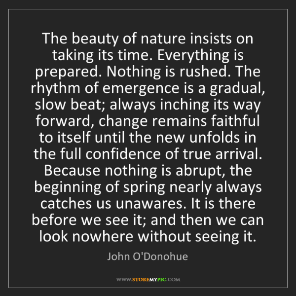 John O'Donohue: The beauty of nature insists on taking its time. Everything...