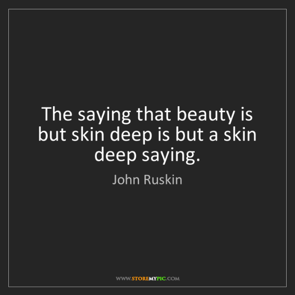 John Ruskin: The saying that beauty is but skin deep is but a skin...