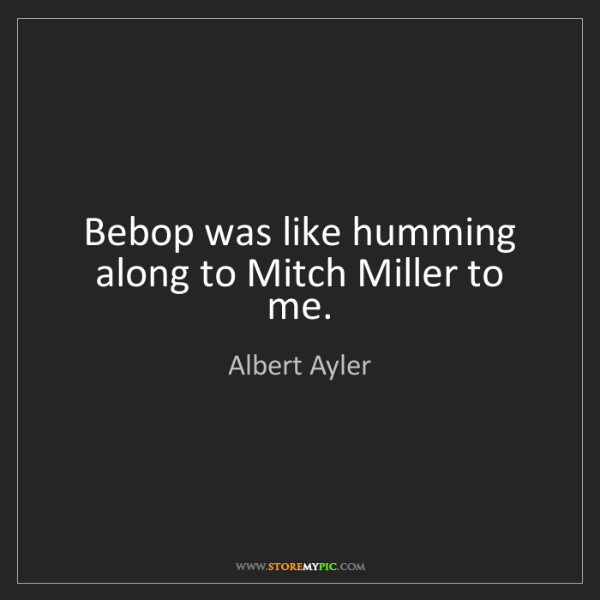 Albert Ayler: Bebop was like humming along to Mitch Miller to me.