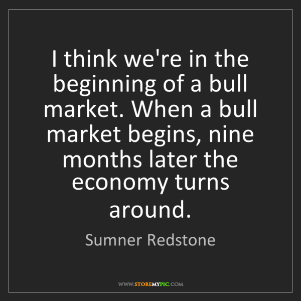 Sumner Redstone: I think we're in the beginning of a bull market. When...