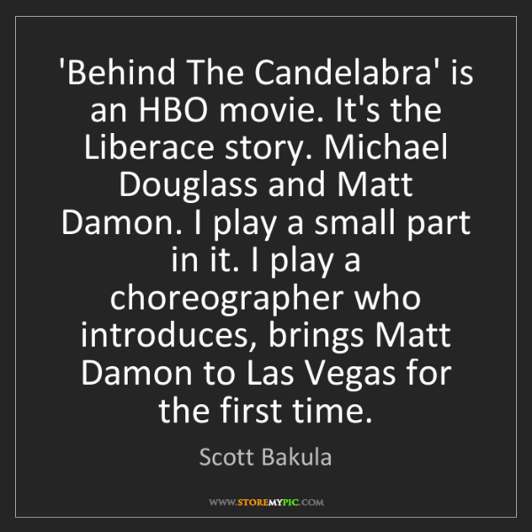 Scott Bakula: 'Behind The Candelabra' is an HBO movie. It's the Liberace...