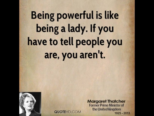 Being powerful is like being a lady if you have to tell people you are you arent