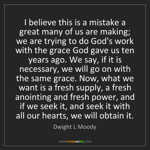Dwight L Moody: I believe this is a mistake a great many of us are making;...