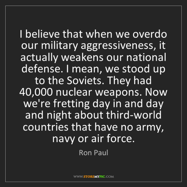 Ron Paul: I believe that when we overdo our military aggressiveness,...