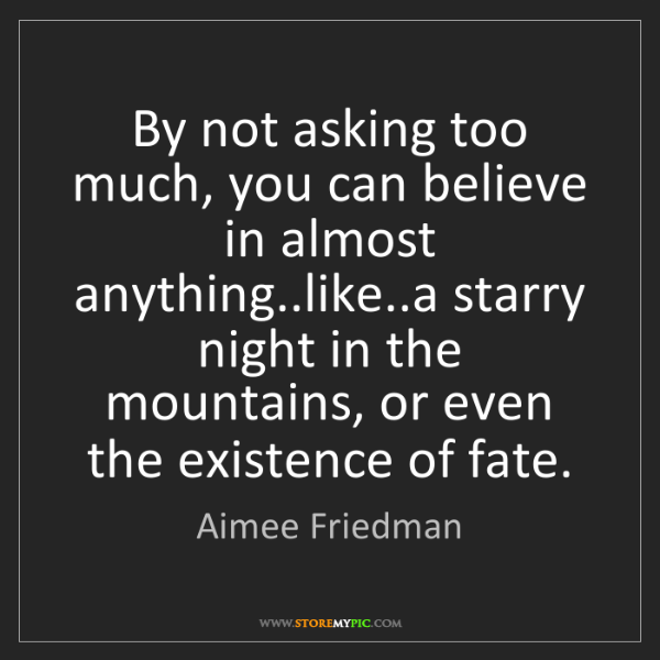 Aimee Friedman: By not asking too much, you can believe in almost anything..like..a...