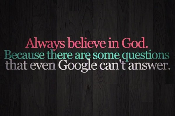 Always believe in god because there are some questions that even google cant answer