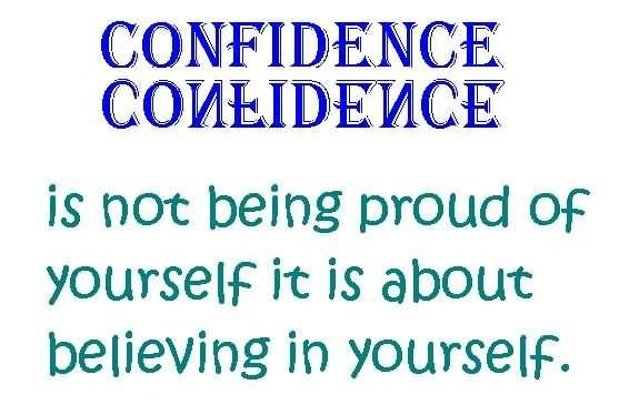 Confidence is not being proud of yourself it is about believing in yourself