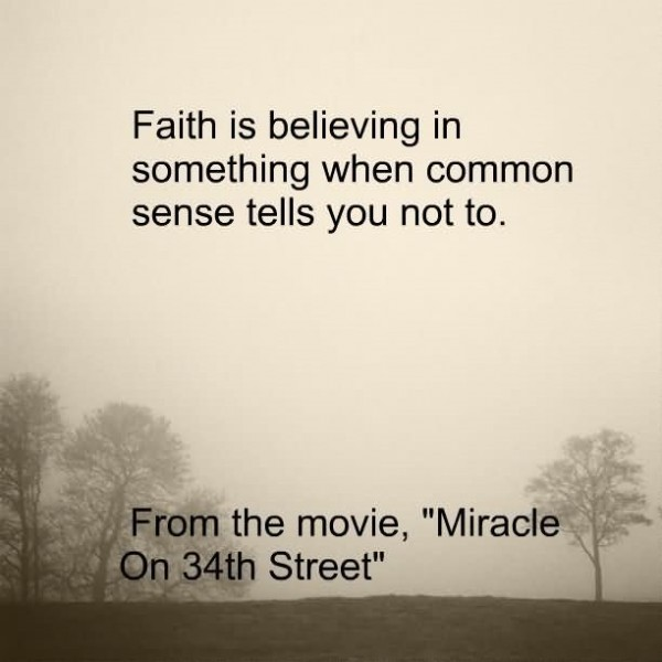 Faith is believing in something when common sense tells you not to 002
