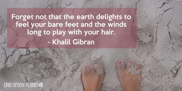 Forget not that the earth delight to feel your bare feet and the winds long to play
