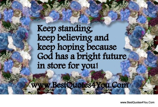 Keep standing keep believing and keep hoping because god has a bright future in stor