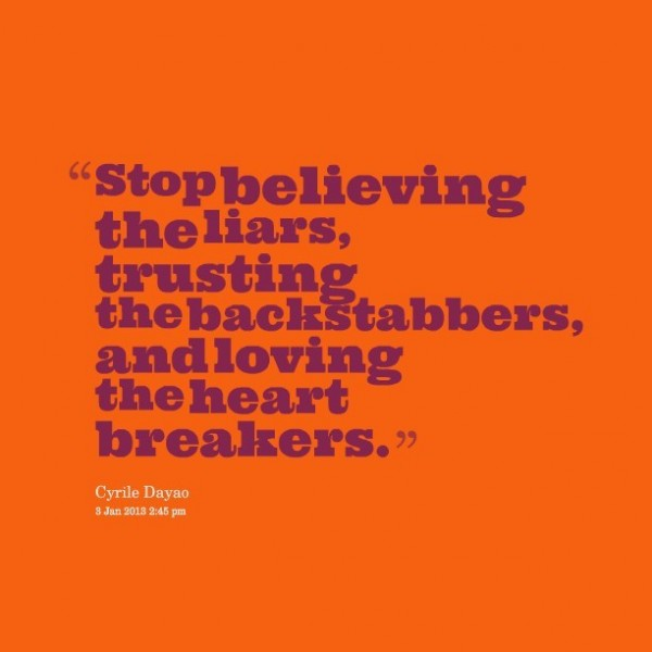 Stop believing the liars trsuting the backstabbers and loving the heart breakers