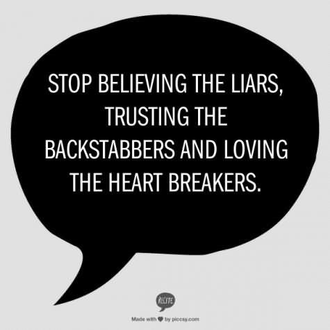 Stope believing the liars trusting the backstabbers and loving the hear braekers