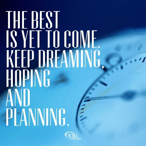 The best is yet to come keep dreaming hoping and planning