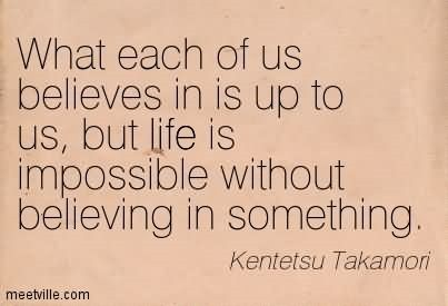 What each of us believes in is up to us but life is impossible without believing in