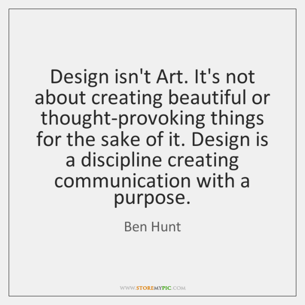 Design isn't Art. It's not about creating beautiful or thought-provoking things for ...
