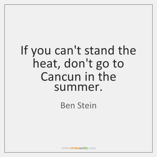 If you can't stand the heat, don't go to Cancun in the ...