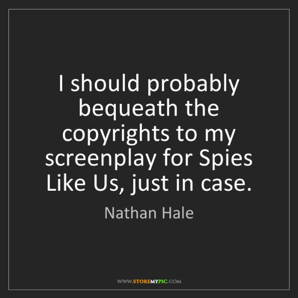 Nathan Hale: I should probably bequeath the copyrights to my screenplay...