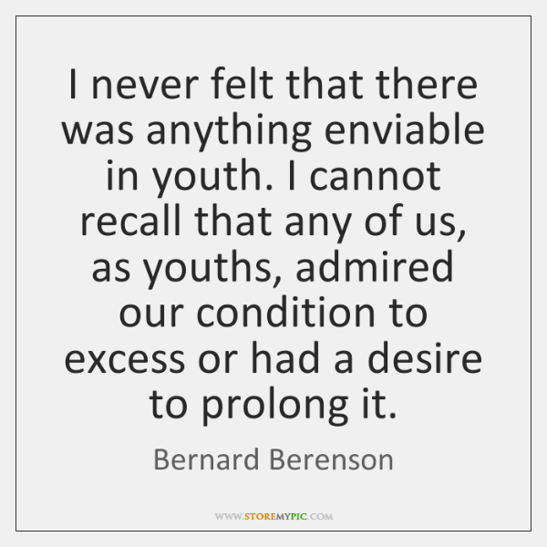 I never felt that there was anything enviable in youth. I cannot ...