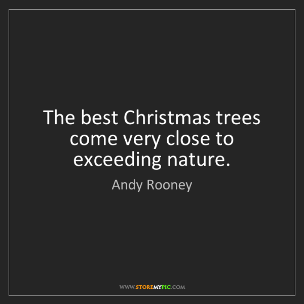 Andy Rooney: The best Christmas trees come very close to exceeding...
