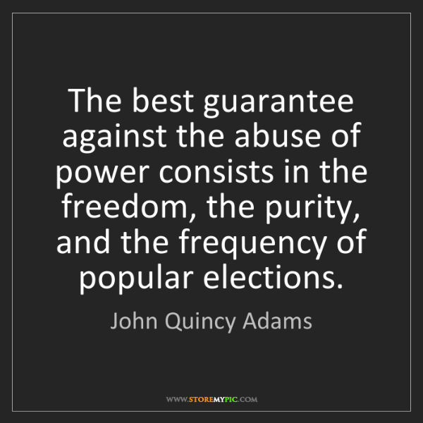John Quincy Adams: The best guarantee against the abuse of power consists...