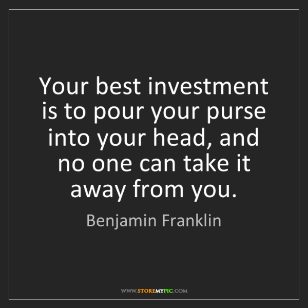 Benjamin Franklin: Your best investment is to pour your purse into your...