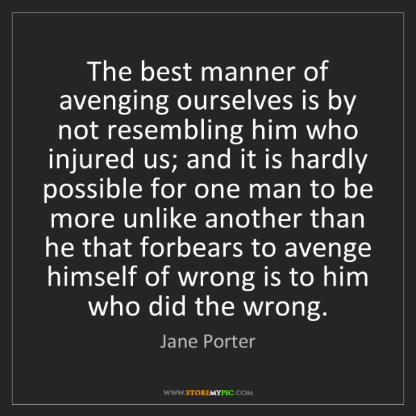Jane Porter: The best manner of avenging ourselves is by not resembling...