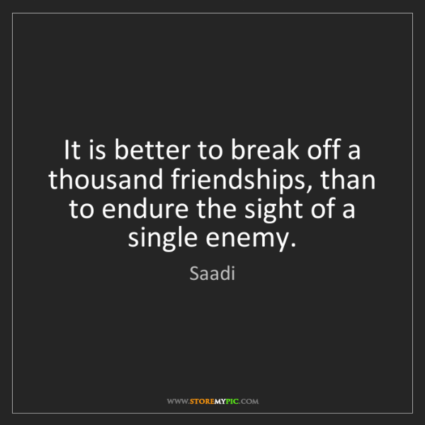 Saadi: It is better to break off a thousand friendships, than...