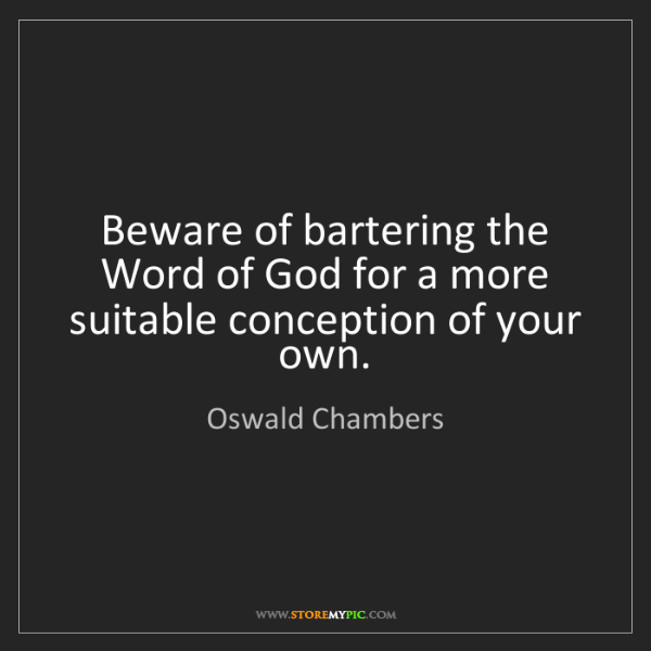 Oswald Chambers: Beware of bartering the Word of God for a more suitable...