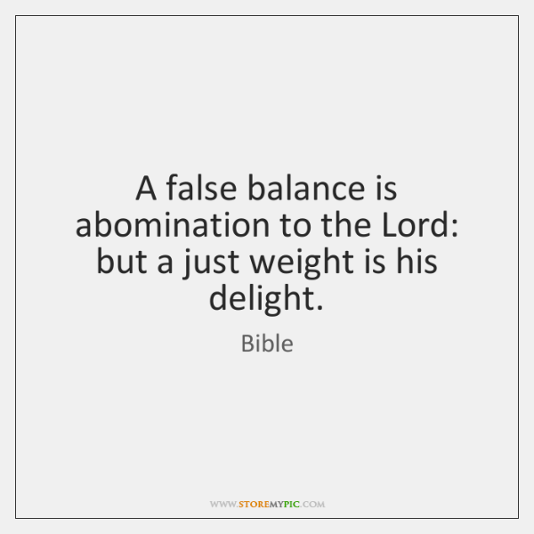 A false balance is abomination to the Lord: but a just weight ...