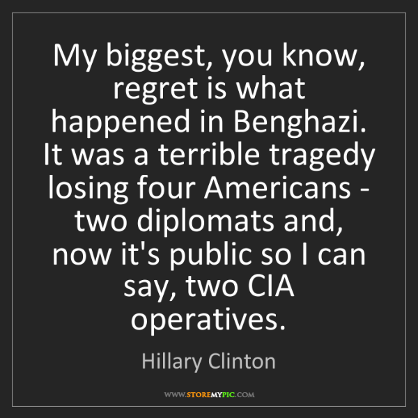 Hillary Clinton: My biggest, you know, regret is what happened in Benghazi....