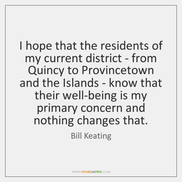 I hope that the residents of my current district - from Quincy ...