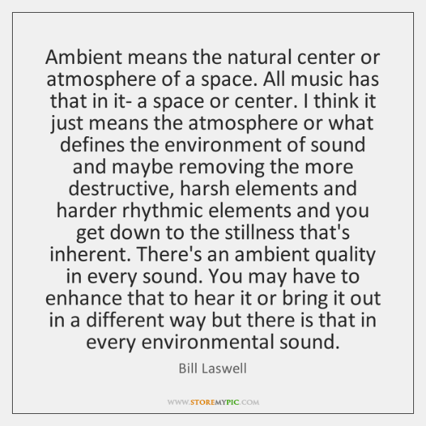 Ambient means the natural center or atmosphere of a space. All music ...