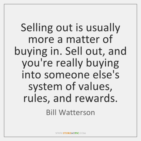 Selling out is usually more a matter of buying in. Sell out, ...
