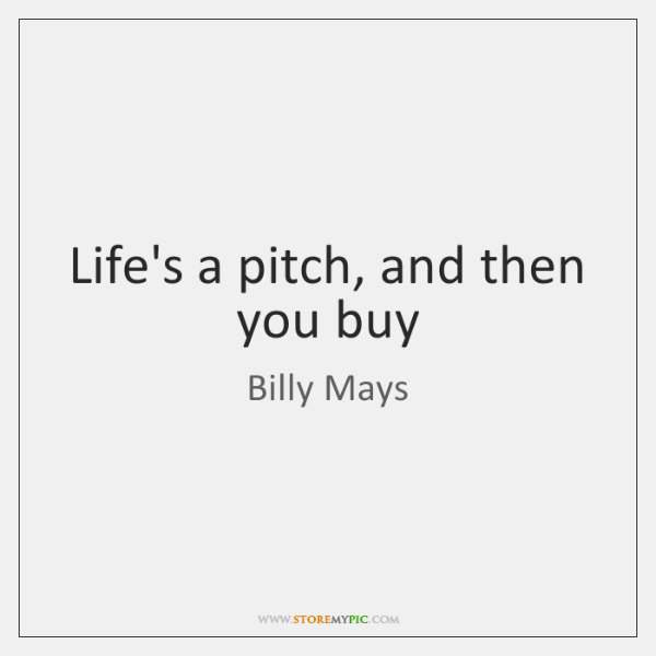 Life's a pitch, and then you buy