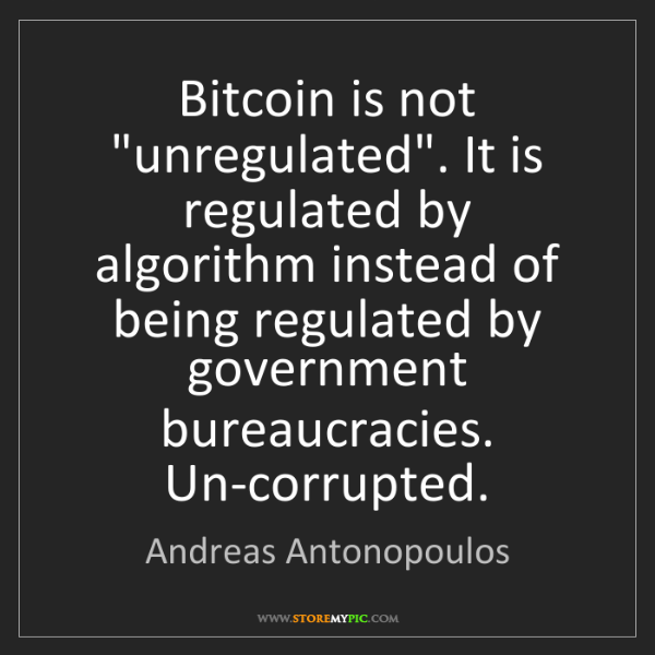 "Andreas Antonopoulos: Bitcoin is not ""unregulated"". It is regulated by algorithm..."