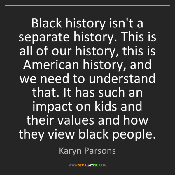 Karyn Parsons: Black history isn't a separate history. This is all of...