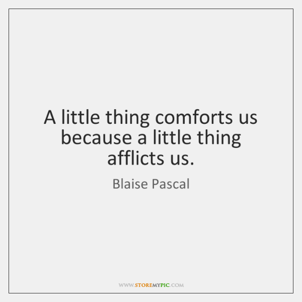A little thing comforts us because a little thing afflicts us.