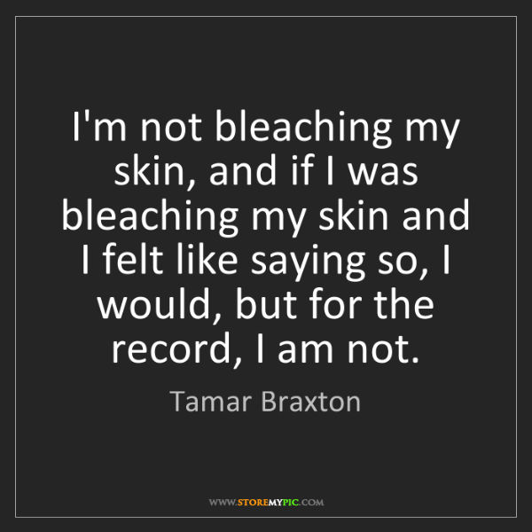 Tamar Braxton: I'm not bleaching my skin, and if I was bleaching my...